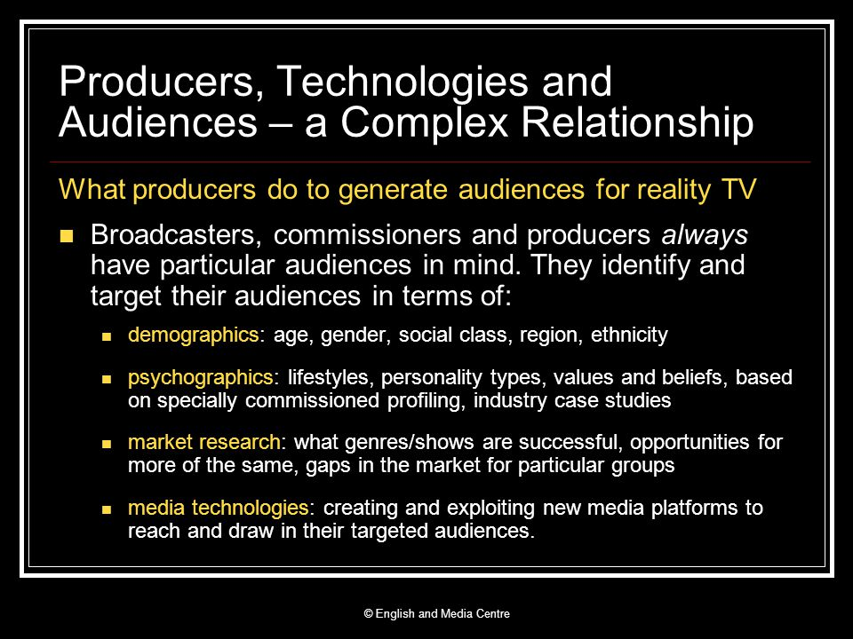 Producers, Technologies and Audiences – a Complex Relationship What producers do to generate audiences for reality TV Broadcasters, commissioners and producers always have particular audiences in mind.