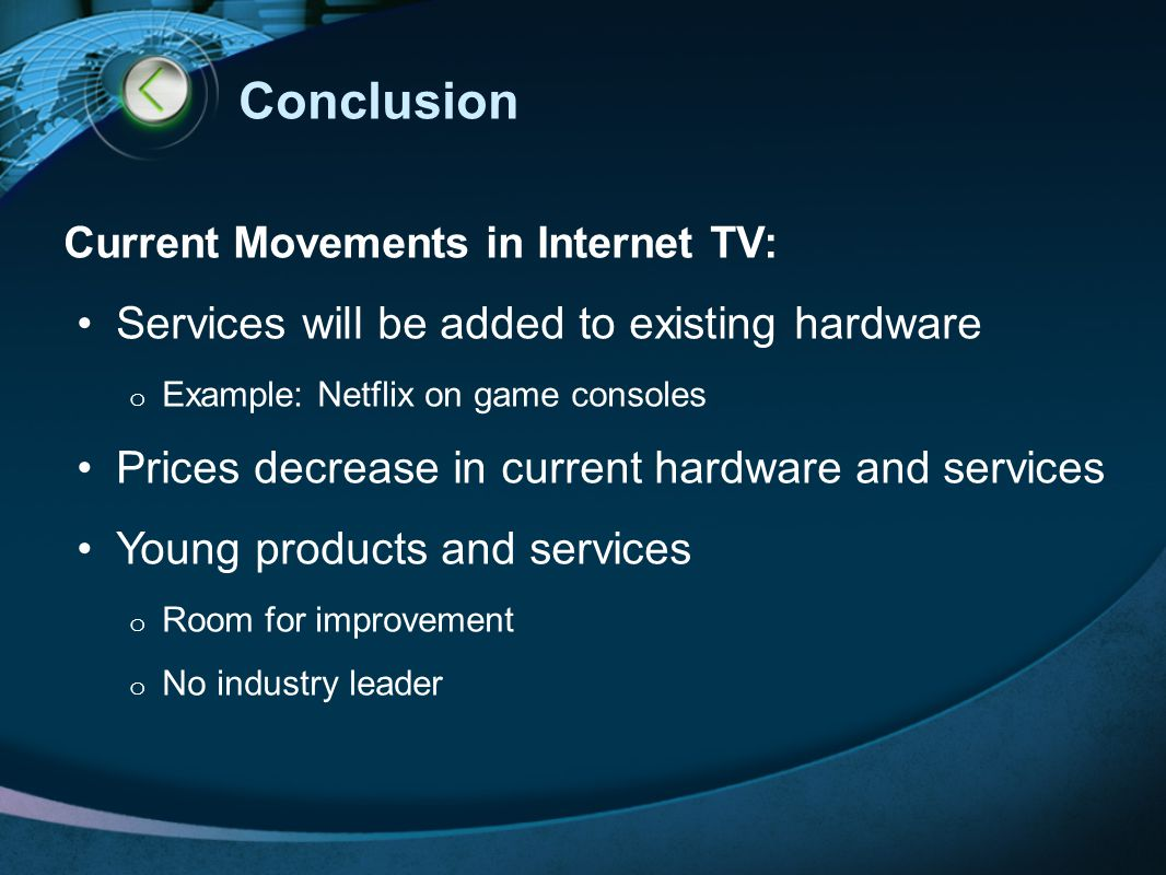 Conclusion Current Movements in Internet TV: Services will be added to existing hardware o Example: Netflix on game consoles Prices decrease in current hardware and services Young products and services o Room for improvement o No industry leader