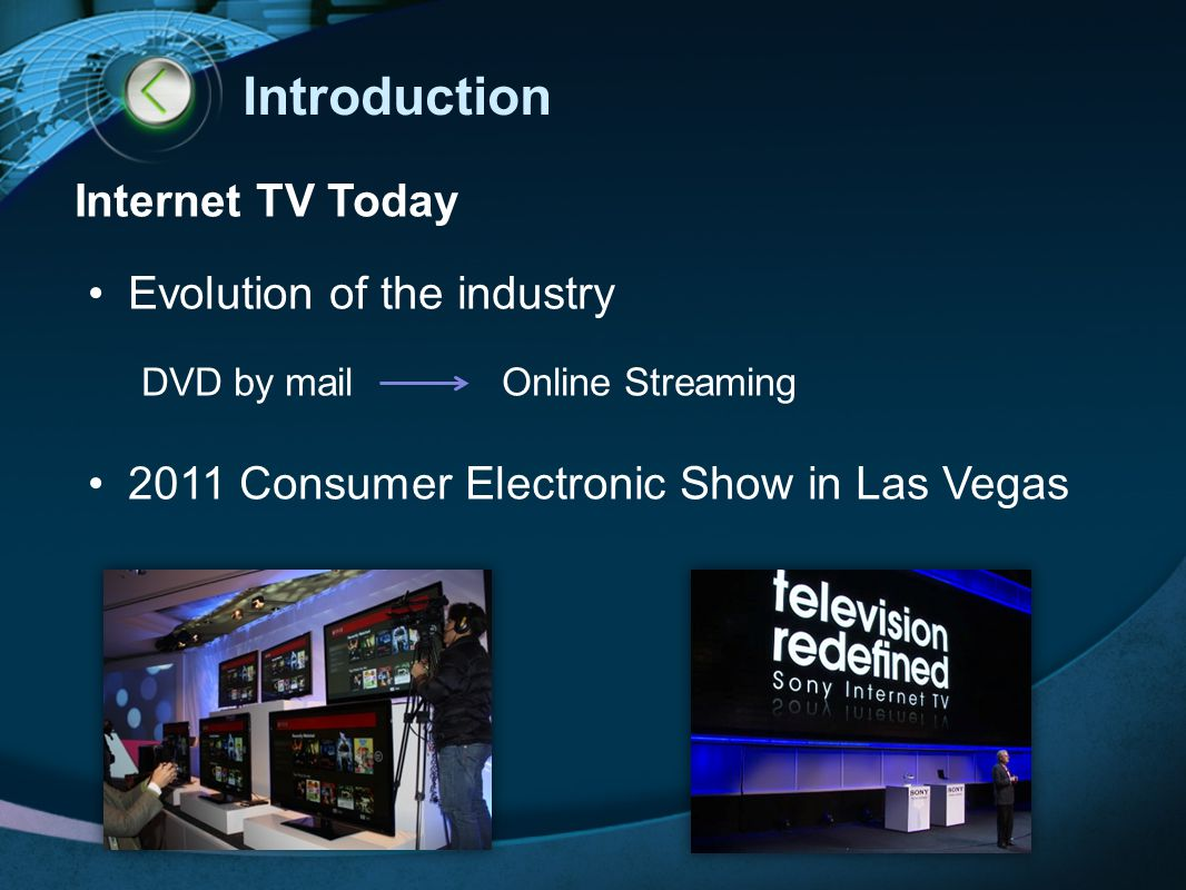 Introduction Internet TV Today Evolution of the industry DVD by mail Online Streaming 2011 Consumer Electronic Show in Las Vegas