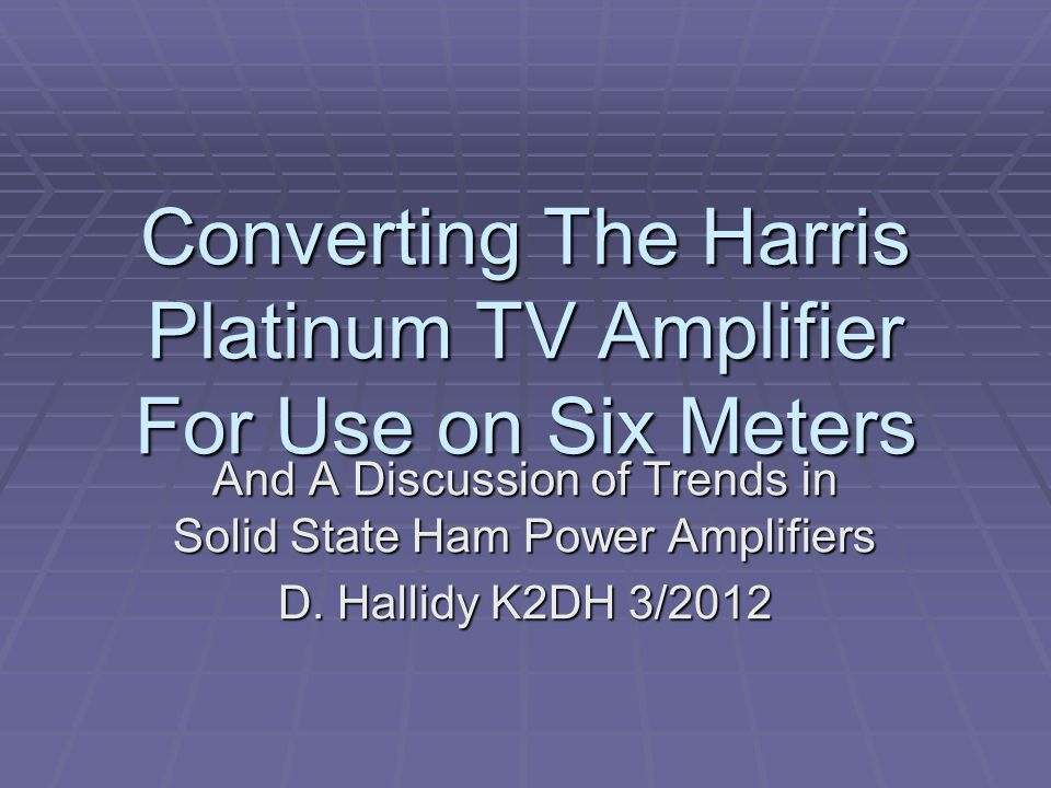 Converting The Harris Platinum TV Amplifier For Use on Six Meters And A Discussion of Trends in Solid State Ham Power Amplifiers D. Hallidy K2DH 3/201