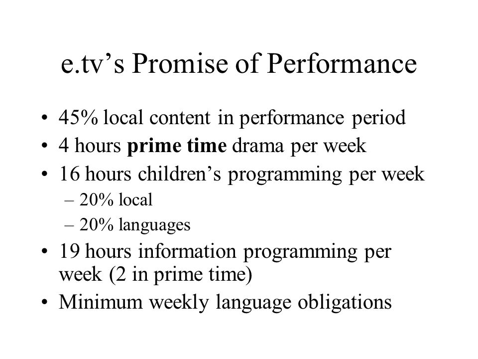 e.tvs Promise of Performance 45% local content in performance period 4 hours prime time drama per week 16 hours childrens programming per week –20% local –20% languages 19 hours information programming per week (2 in prime time) Minimum weekly language obligations