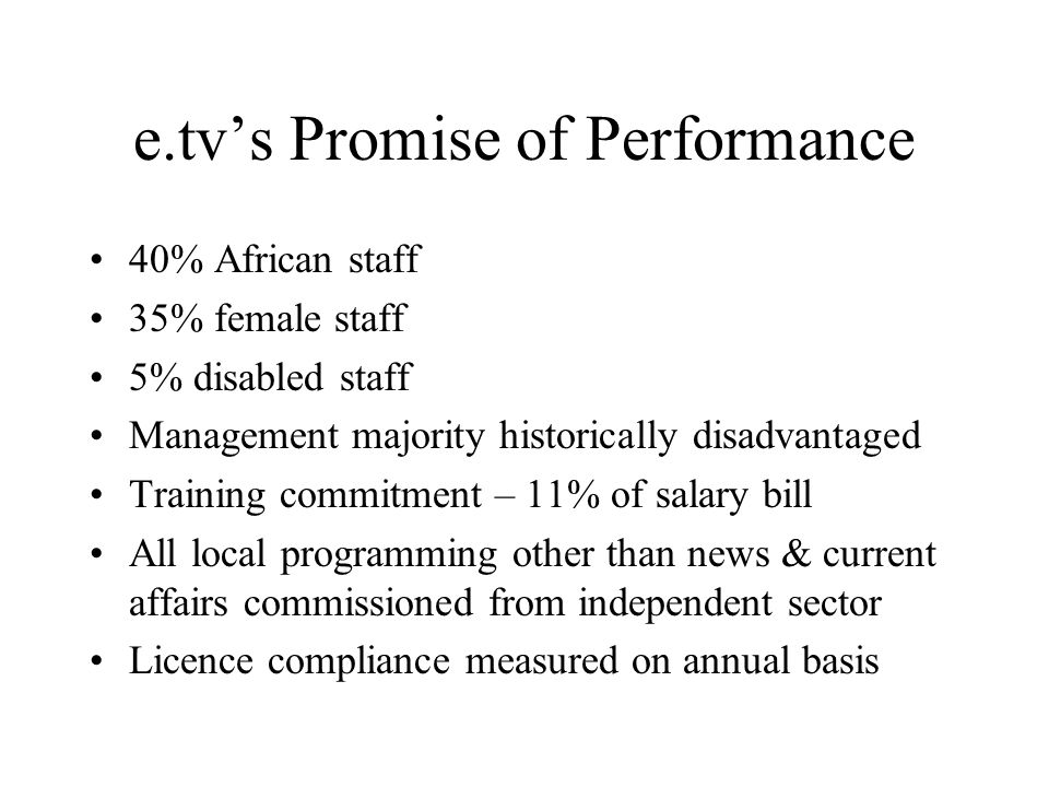e.tvs Promise of Performance 40% African staff 35% female staff 5% disabled staff Management majority historically disadvantaged Training commitment – 11% of salary bill All local programming other than news & current affairs commissioned from independent sector Licence compliance measured on annual basis