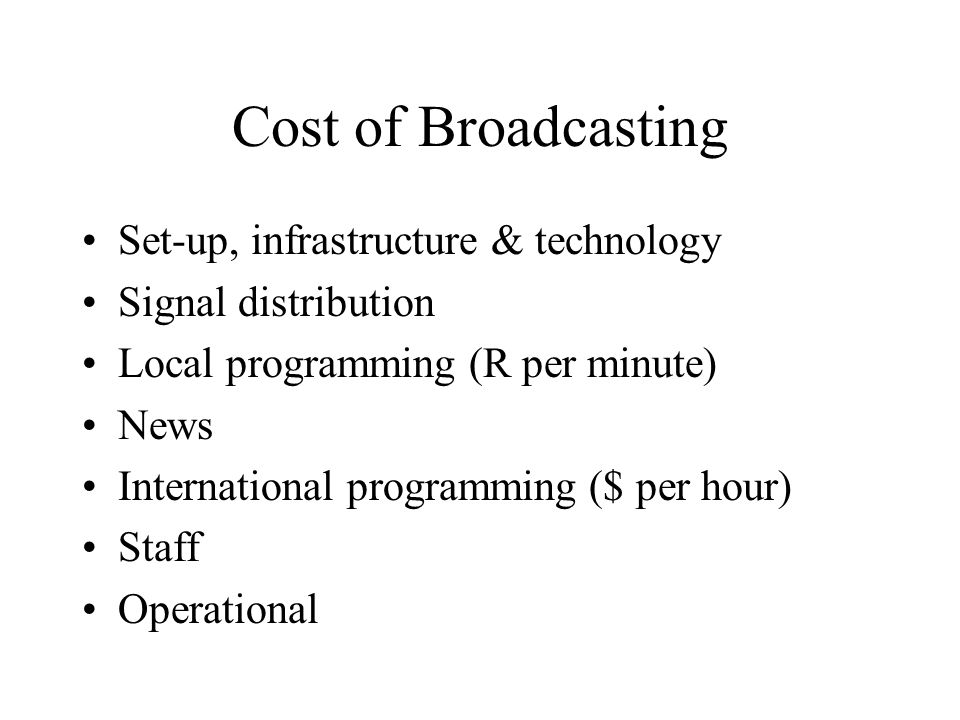 Cost of Broadcasting Set-up, infrastructure & technology Signal distribution Local programming (R per minute) News International programming ($ per hour) Staff Operational