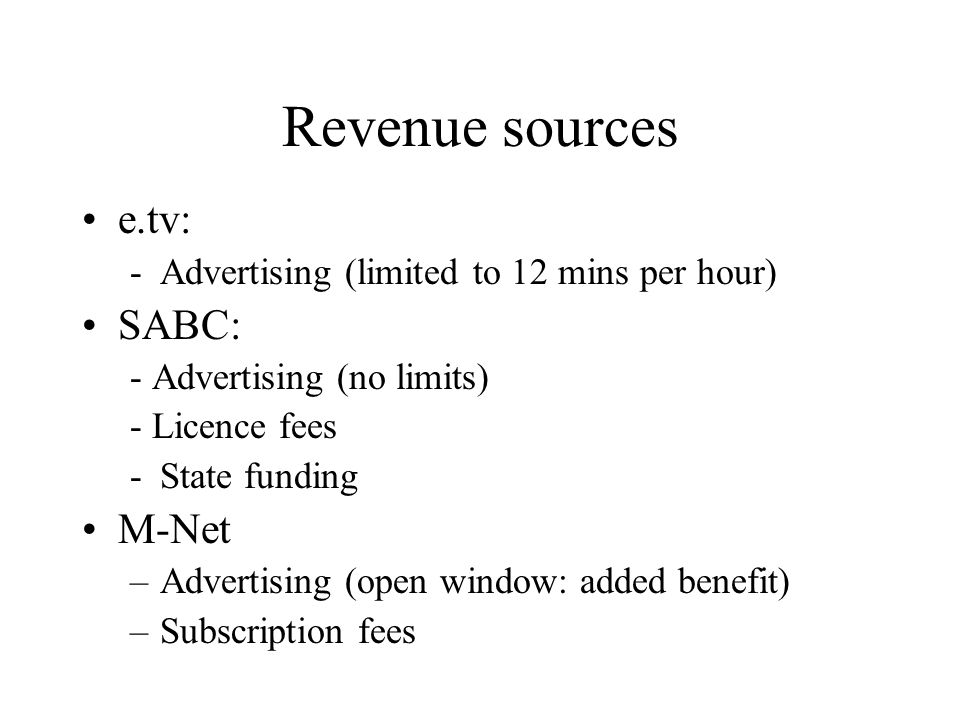 Revenue sources e.tv: -Advertising (limited to 12 mins per hour) SABC: - Advertising (no limits) - Licence fees -State funding M-Net –Advertising (open window: added benefit) –Subscription fees