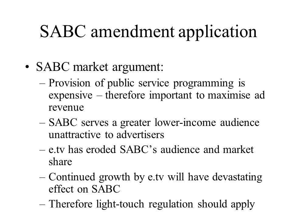 SABC amendment application SABC market argument: –Provision of public service programming is expensive – therefore important to maximise ad revenue –SABC serves a greater lower-income audience unattractive to advertisers –e.tv has eroded SABCs audience and market share –Continued growth by e.tv will have devastating effect on SABC –Therefore light-touch regulation should apply