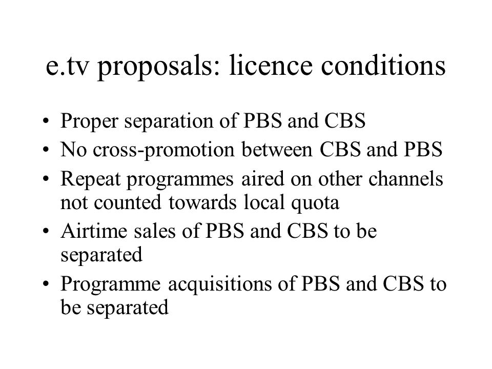 e.tv proposals: licence conditions Proper separation of PBS and CBS No cross-promotion between CBS and PBS Repeat programmes aired on other channels not counted towards local quota Airtime sales of PBS and CBS to be separated Programme acquisitions of PBS and CBS to be separated