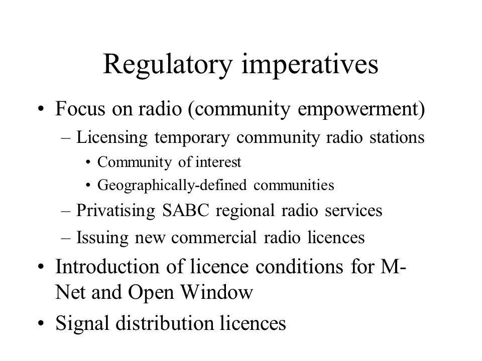 Regulatory imperatives Focus on radio (community empowerment) –Licensing temporary community radio stations Community of interest Geographically-defined communities –Privatising SABC regional radio services –Issuing new commercial radio licences Introduction of licence conditions for M- Net and Open Window Signal distribution licences