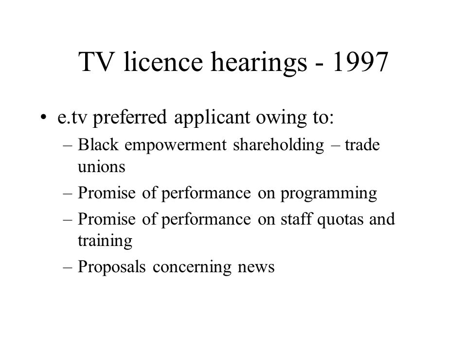 TV licence hearings - 1997 e.tv preferred applicant owing to: –Black empowerment shareholding – trade unions –Promise of performance on programming –Promise of performance on staff quotas and training –Proposals concerning news