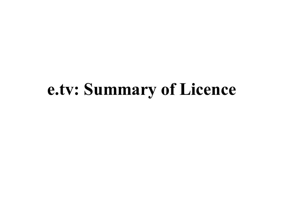 e.tv: Summary of Licence