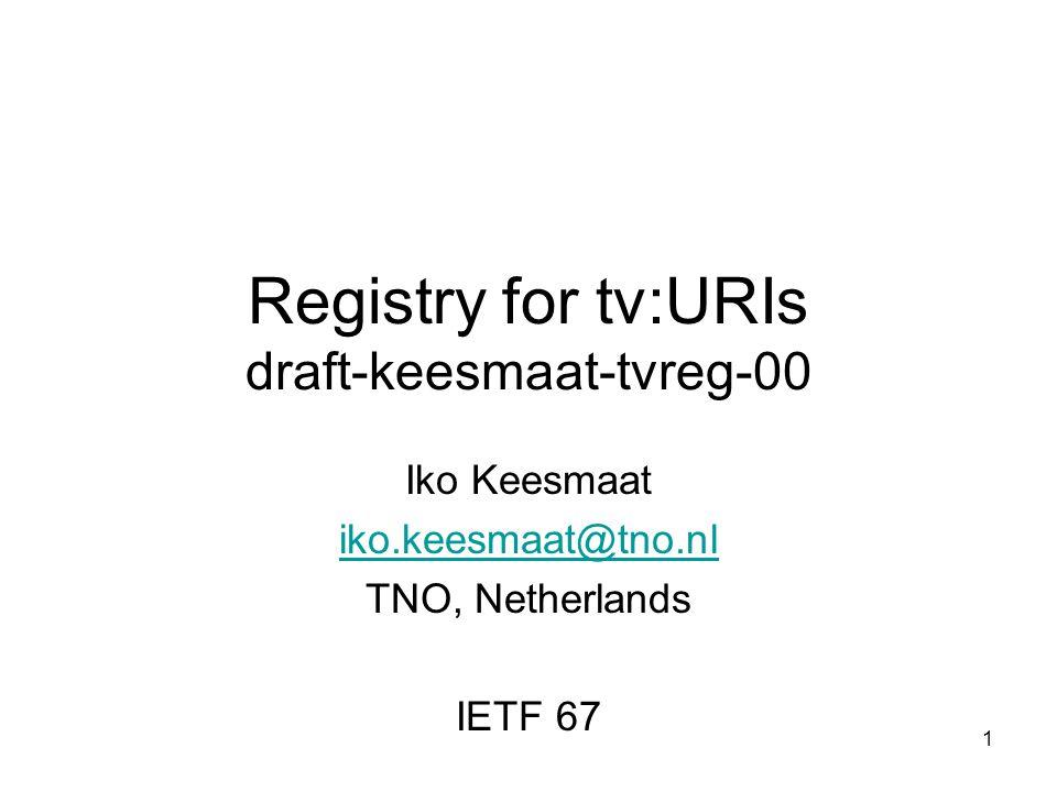 1 Registry for tv:URIs draft-keesmaat-tvreg-00 Iko Keesmaat iko.keesmaat@tno.nl TNO, Netherlands IETF 67