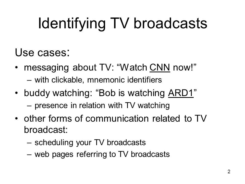 2 Identifying TV broadcasts Use cases : messaging about TV: Watch CNN now! –with clickable, mnemonic identifiers buddy watching: Bob is watching ARD1