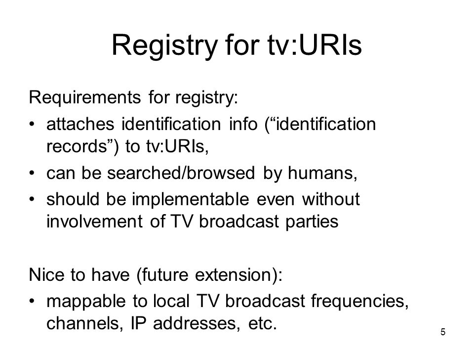 5 Registry for tv:URIs Requirements for registry: attaches identification info (identification records) to tv:URIs, can be searched/browsed by humans, should be implementable even without involvement of TV broadcast parties Nice to have (future extension): mappable to local TV broadcast frequencies, channels, IP addresses, etc.