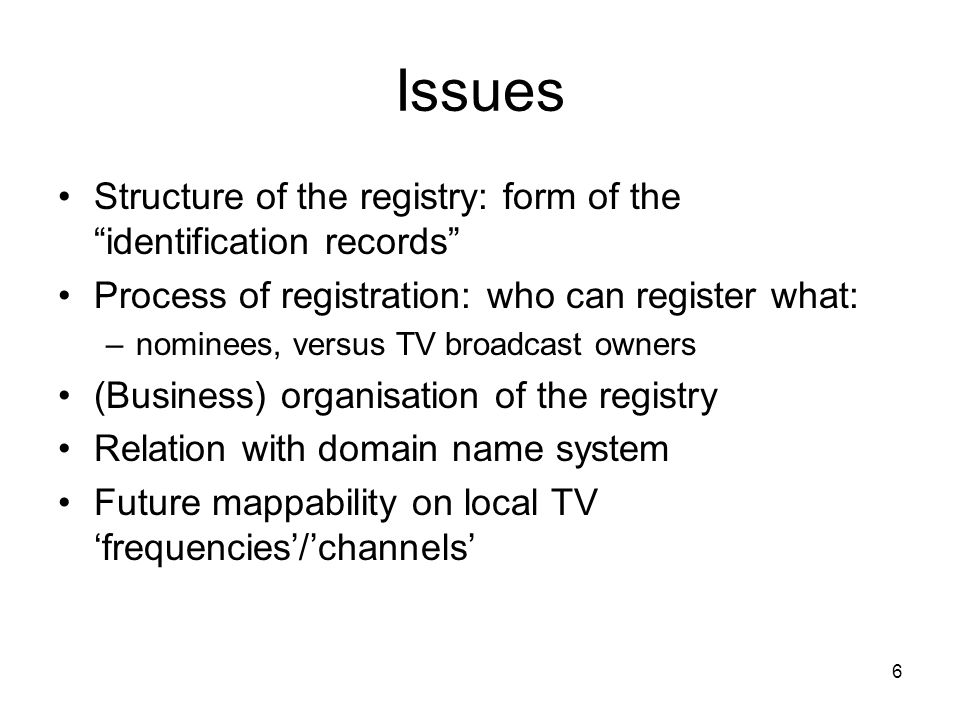 6 Issues Structure of the registry: form of the identification records Process of registration: who can register what: –nominees, versus TV broadcast owners (Business) organisation of the registry Relation with domain name system Future mappability on local TV frequencies/channels