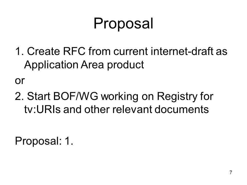 7 Proposal 1. Create RFC from current internet-draft as Application Area product or 2. Start BOF/WG working on Registry for tv:URIs and other relevant