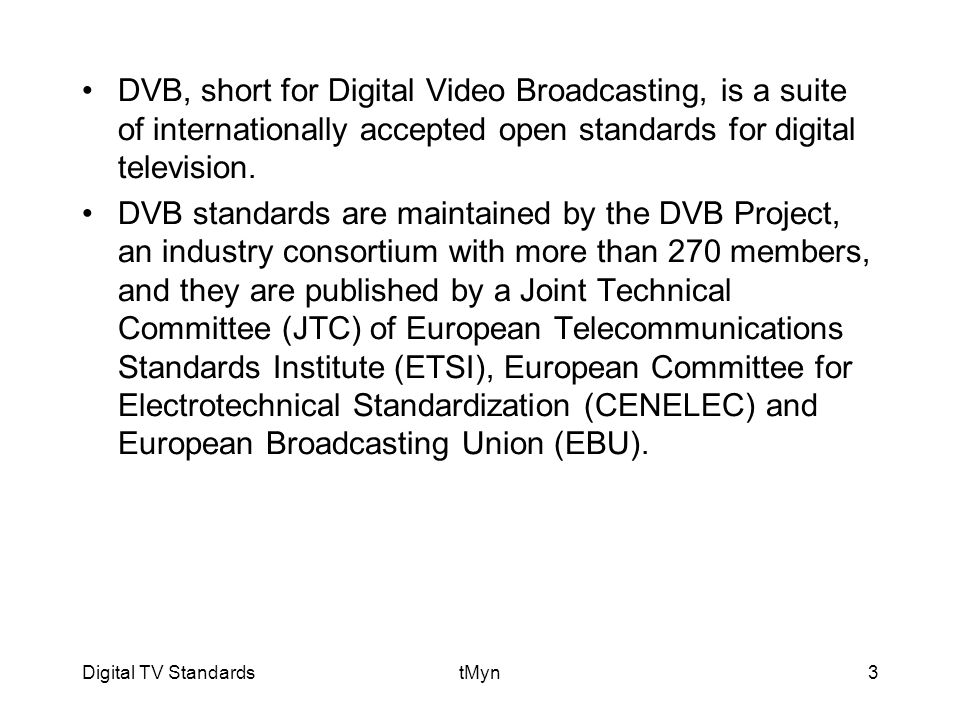 Digital TV StandardstMyn3 DVB, short for Digital Video Broadcasting, is a suite of internationally accepted open standards for digital television.
