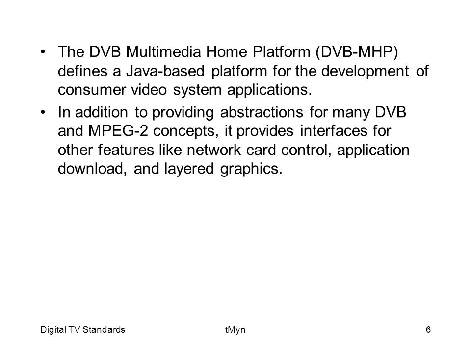Digital TV StandardstMyn6 The DVB Multimedia Home Platform (DVB-MHP) defines a Java-based platform for the development of consumer video system applications.