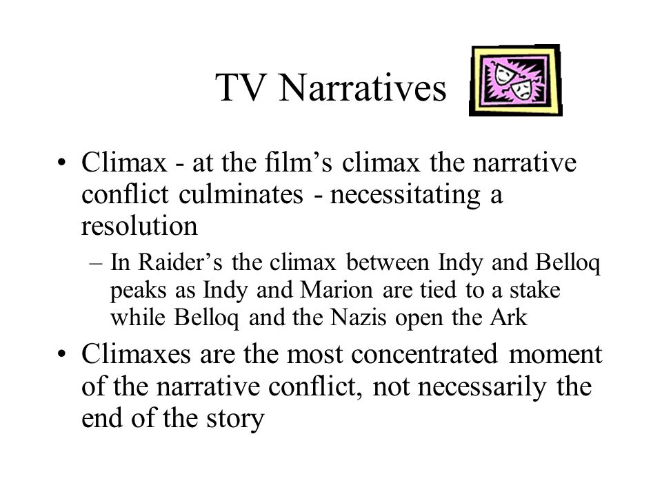 TV Narratives Climax - at the films climax the narrative conflict culminates - necessitating a resolution –In Raiders the climax between Indy and Bell