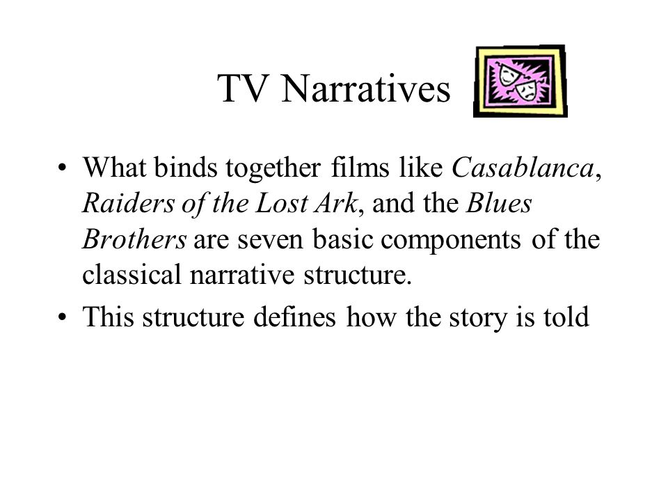 TV Narratives The transition from film to television can have an impact on the classical narrative structure –Movies may be cut to fit into time constraints –Movies may be cut to fit audience timeslots (most R rated movies are re-edited for TV) –Movies may be resized to fit the TV screen –Movies are usually interrupted with commercial breaks and that changes the pacing of the movie The distortion of the narrative can have a negative impact on the storyline