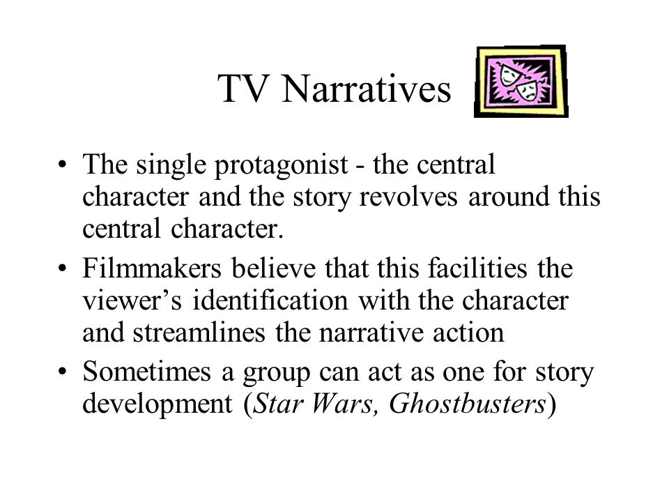 TV Narratives Exposition - construction of the protagonists character takes place during exposition –Introduces the characters persona (personality) –Illustrates the environment the characters inhabit Movies often start in the middle of the action and then explain who the characters are later (Raiders and Goldfinger)