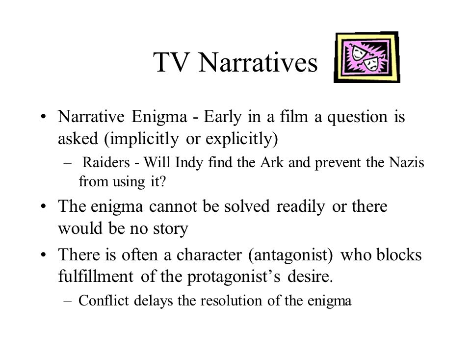 TV Narratives Narrative Enigma - Early in a film a question is asked (implicitly or explicitly) – Raiders - Will Indy find the Ark and prevent the Naz