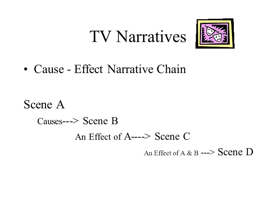 TV Narratives Cause - Effect Narrative Chain Scene A Causes ---> Scene B An Effect of A----> Scene C An Effect of A & B ---> Scene D
