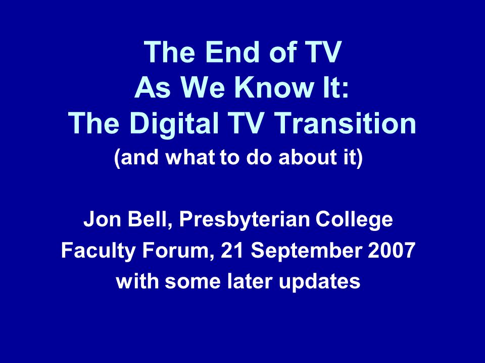 The End of TV As We Know It: The Digital TV Transition (and what to do about it) Jon Bell, Presbyterian College Faculty Forum, 21 September 2007 with some later updates