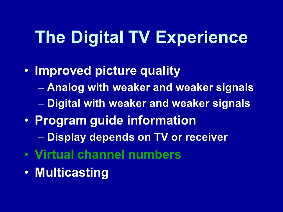 The Digital TV Experience Improved picture quality –Analog with weaker and weaker signals –Digital with weaker and weaker signals Program guide information –Display depends on TV or receiver Virtual channel numbers Multicasting