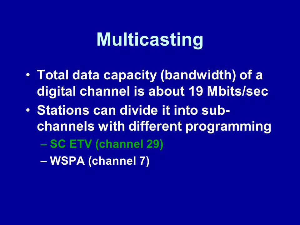 Total data capacity (bandwidth) of a digital channel is about 19 Mbits/sec Stations can divide it into sub- channels with different programming –SC ETV (channel 29) –WSPA (channel 7)