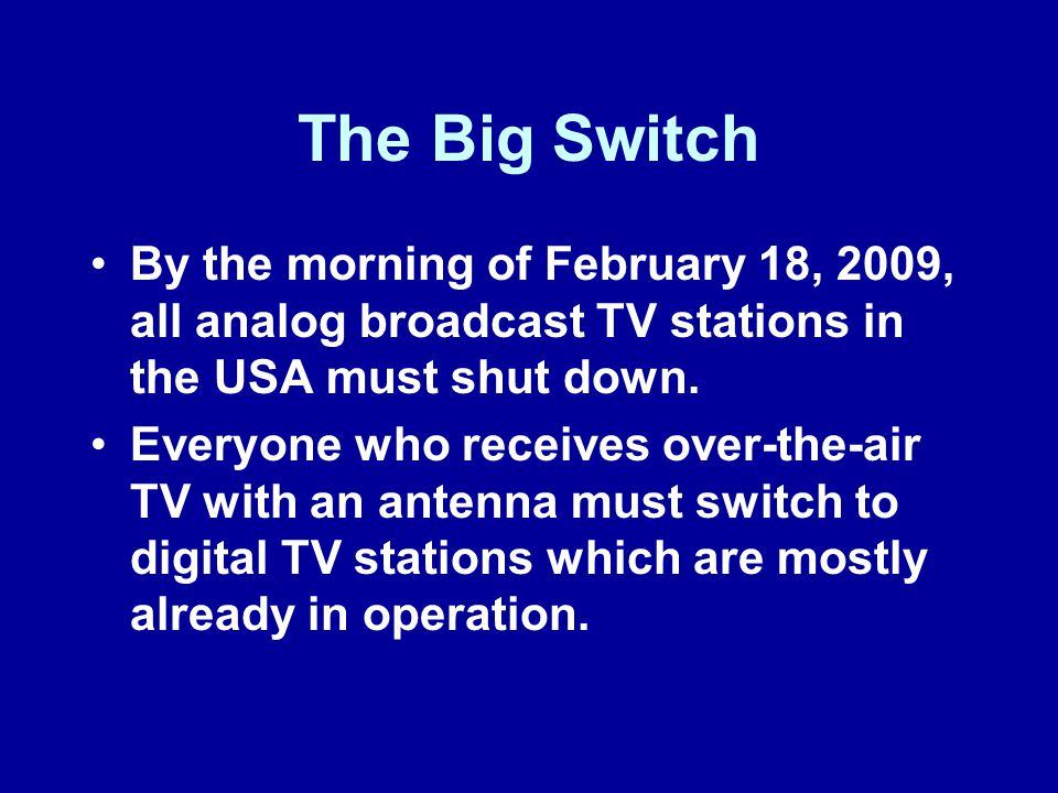 The Big Switch By the morning of February 18, 2009, all analog broadcast TV stations in the USA must shut down.