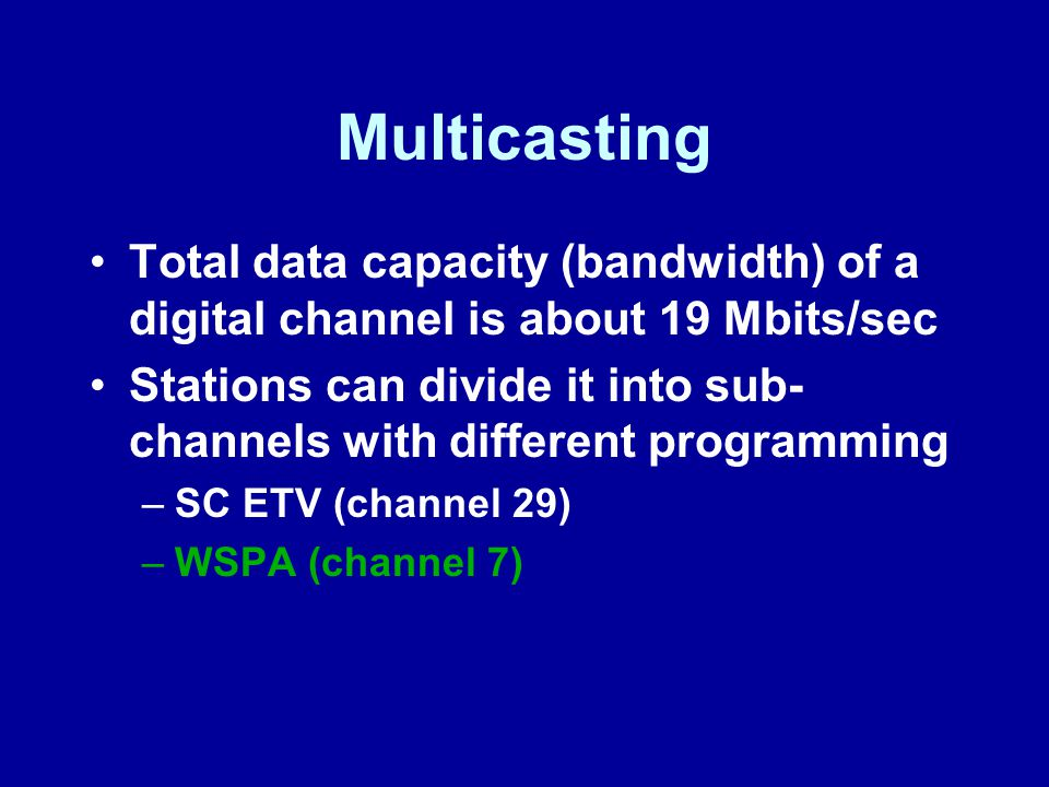 Multicasting Total data capacity (bandwidth) of a digital channel is about 19 Mbits/sec Stations can divide it into sub- channels with different programming –SC ETV (channel 29) –WSPA (channel 7)