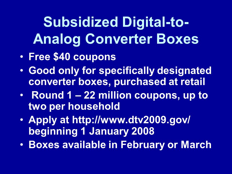 Subsidized Digital-to- Analog Converter Boxes Free $40 coupons Good only for specifically designated converter boxes, purchased at retail Round 1 – 22 million coupons, up to two per household Apply at http://www.dtv2009.gov/ beginning 1 January 2008 Boxes available in February or March