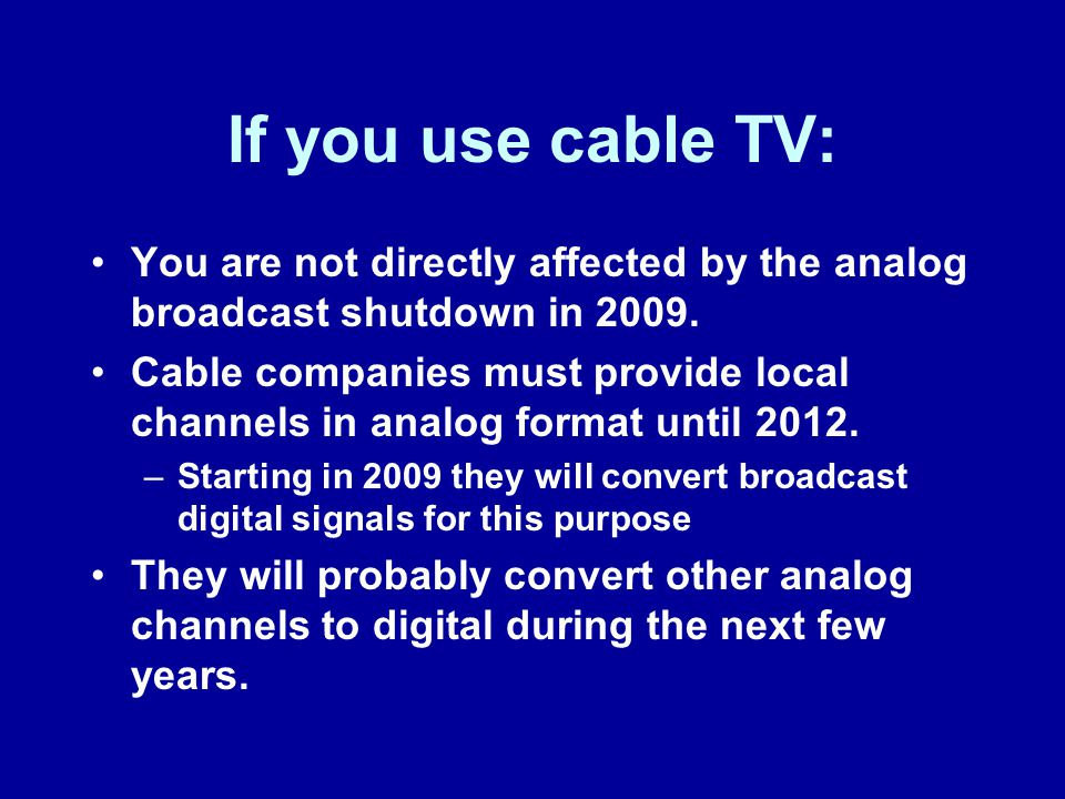 If you use cable TV: You are not directly affected by the analog broadcast shutdown in 2009.