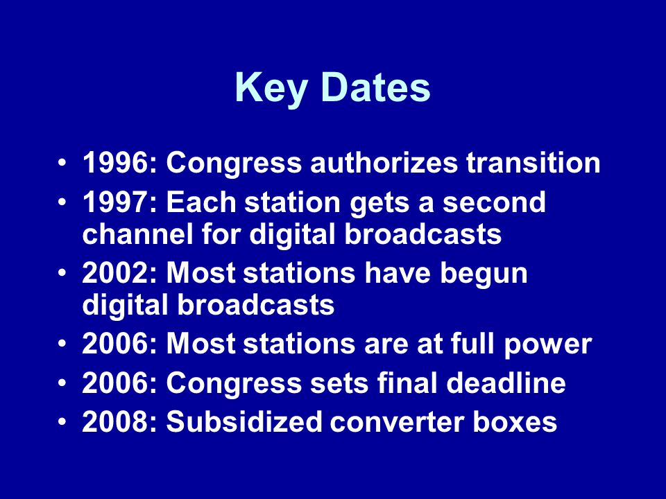 Key Dates 1996: Congress authorizes transition 1997: Each station gets a second channel for digital broadcasts 2002: Most stations have begun digital broadcasts 2006: Most stations are at full power 2006: Congress sets final deadline 2008: Subsidized converter boxes