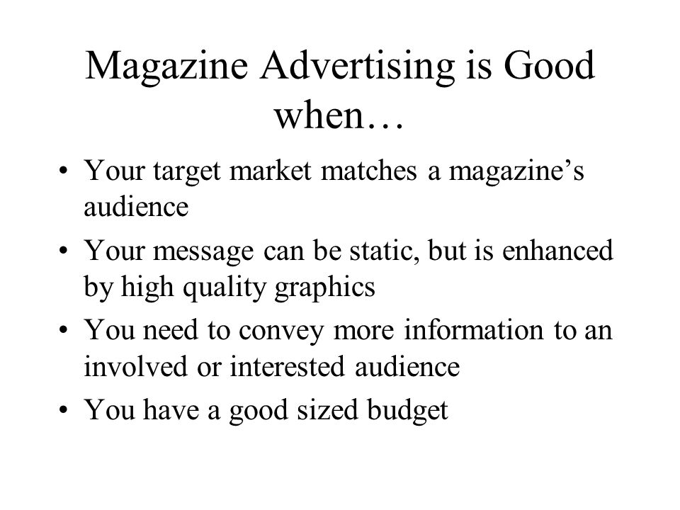 Magazine Advertising is Good when… Your target market matches a magazines audience Your message can be static, but is enhanced by high quality graphics You need to convey more information to an involved or interested audience You have a good sized budget