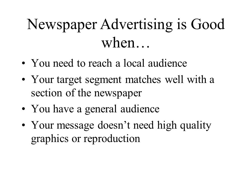 Newspaper Advertising is Good when… You need to reach a local audience Your target segment matches well with a section of the newspaper You have a general audience Your message doesnt need high quality graphics or reproduction