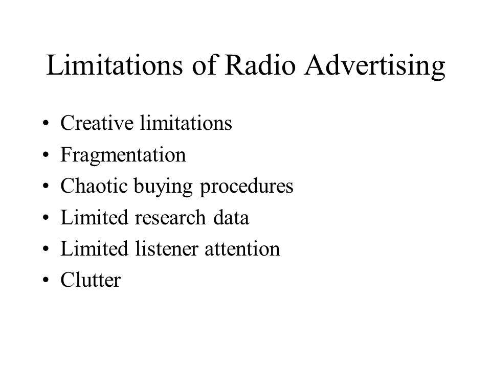 Limitations of Radio Advertising Creative limitations Fragmentation Chaotic buying procedures Limited research data Limited listener attention Clutter