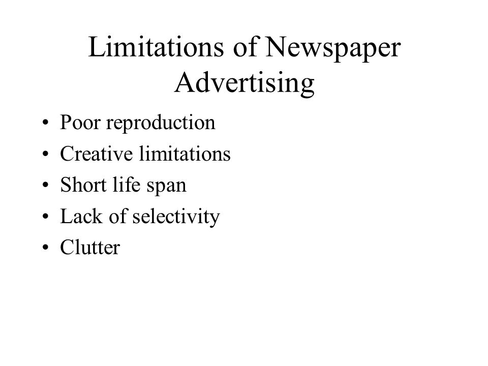 Limitations of Newspaper Advertising Poor reproduction Creative limitations Short life span Lack of selectivity Clutter