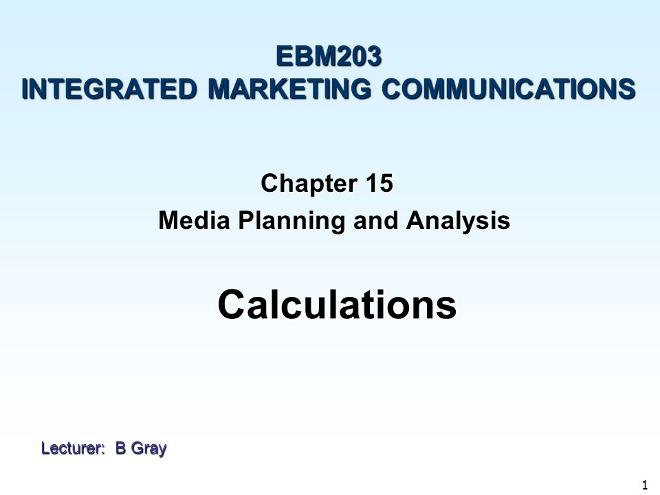 1 Chapter 15 Media Planning and Analysis Media Planning and Analysis EBM203 INTEGRATED MARKETING COMMUNICATIONS Calculations Lecturer: B Gray