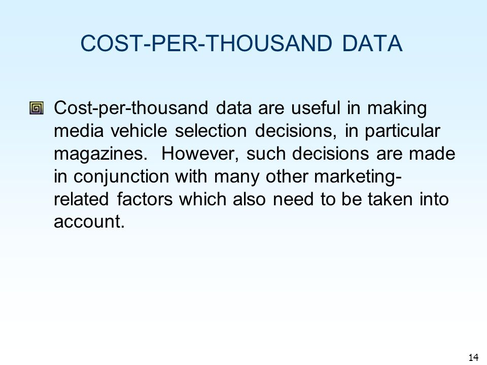 14 COST-PER-THOUSAND DATA Cost-per-thousand data are useful in making media vehicle selection decisions, in particular magazines.