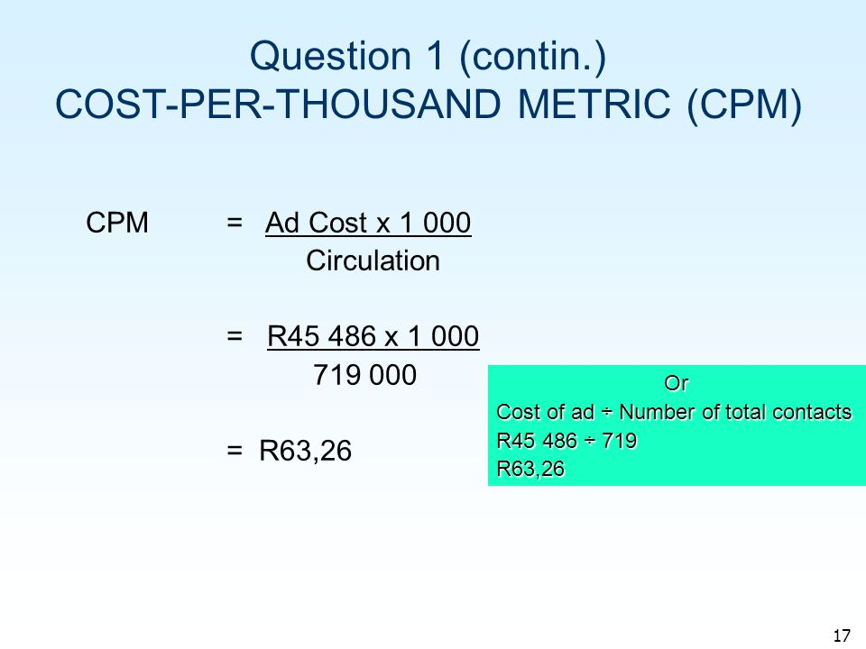 17 Question 1 (contin.) COST-PER-THOUSAND METRIC (CPM) CPM= Ad Cost x 1 000 Circulation = R45 486 x 1 000 719 000 = R63,26 Or Cost of ad ÷ Number of total contacts R45 486 ÷ 719 R63,26