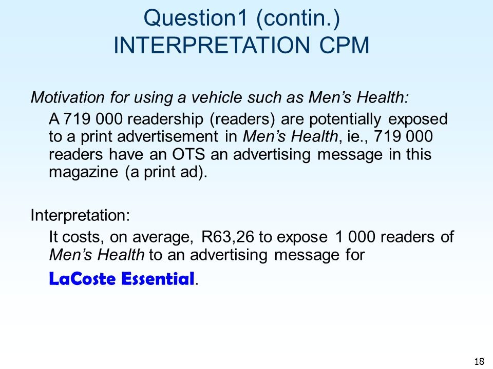 18 Question1 (contin.) INTERPRETATION CPM Motivation for using a vehicle such as Mens Health: A 719 000 readership (readers) are potentially exposed to a print advertisement in Mens Health, ie., 719 000 readers have an OTS an advertising message in this magazine (a print ad).