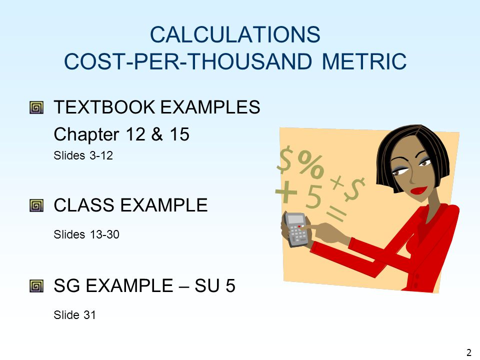 3 TEXTBOOK EXAMPLES COST-PER-THOUSAND METRIC (CPM) Calculation of cost-per-thousand metric (CPM) Ch 12 p 358 Ch 15 p 449 CPM= Ad Cost x 1 000 Circulation = $300 x 1 000 80 000 = $3,75 Or Cost of ad ÷ Number of total contacts $300 ÷ 80 $3,75 CPM is the cost, on average, of exposing 1000 people to an advertisement in a particular vehicle (TV program, radio program, magazine, outdoor billboard)