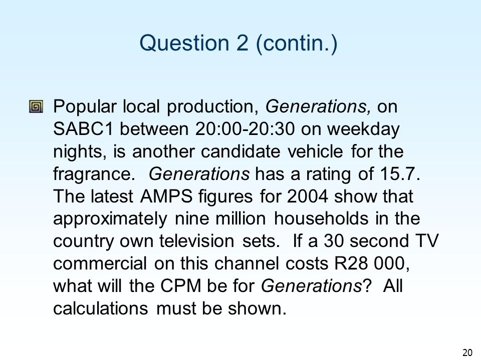 20 Question 2 (contin.) Popular local production, Generations, on SABC1 between 20:00-20:30 on weekday nights, is another candidate vehicle for the fragrance.