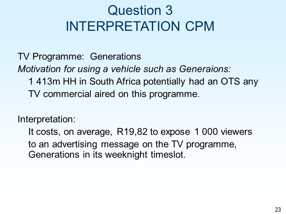 23 Question 3 INTERPRETATION CPM TV Programme: Generations Motivation for using a vehicle such as Generaions: 1 413m HH in South Africa potentially had an OTS any TV commercial aired on this programme.