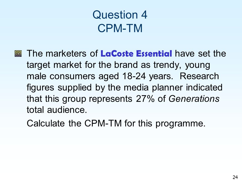 24 Question 4 CPM-TM The marketers of LaCoste Essential have set the target market for the brand as trendy, young male consumers aged 18-24 years.