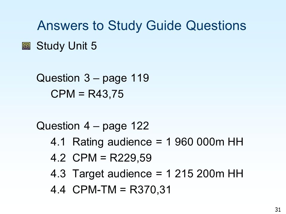 31 Answers to Study Guide Questions Study Unit 5 Question 3 – page 119 CPM = R43,75 Question 4 – page 122 4.1 Rating audience = 1 960 000m HH 4.2 CPM = R229,59 4.3 Target audience = 1 215 200m HH 4.4 CPM-TM = R370,31
