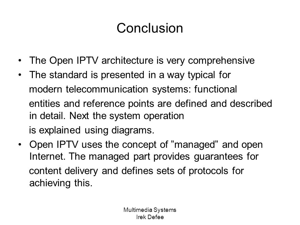 Multimedia Systems Irek Defee Conclusion The Open IPTV architecture is very comprehensive The standard is presented in a way typical for modern telecommunication systems: functional entities and reference points are defined and described in detail.