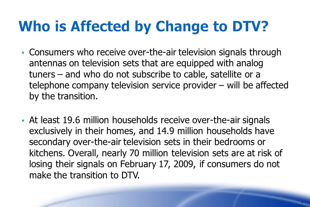 Consumers who receive over-the-air television signals through antennas on television sets that are equipped with analog tuners – and who do not subscribe to cable, satellite or a telephone company television service provider – will be affected by the transition.