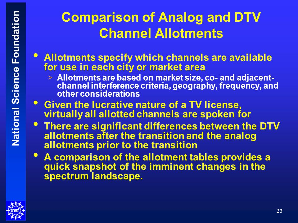 National Science Foundation Comparison of Analog and DTV Channel Allotments 23 Allotments specify which channels are available for use in each city or market area >Allotments are based on market size, co- and adjacent- channel interference criteria, geography, frequency, and other considerations Given the lucrative nature of a TV license, virtually all allotted channels are spoken for There are significant differences between the DTV allotments after the transition and the analog allotments prior to the transition A comparison of the allotment tables provides a quick snapshot of the imminent changes in the spectrum landscape.