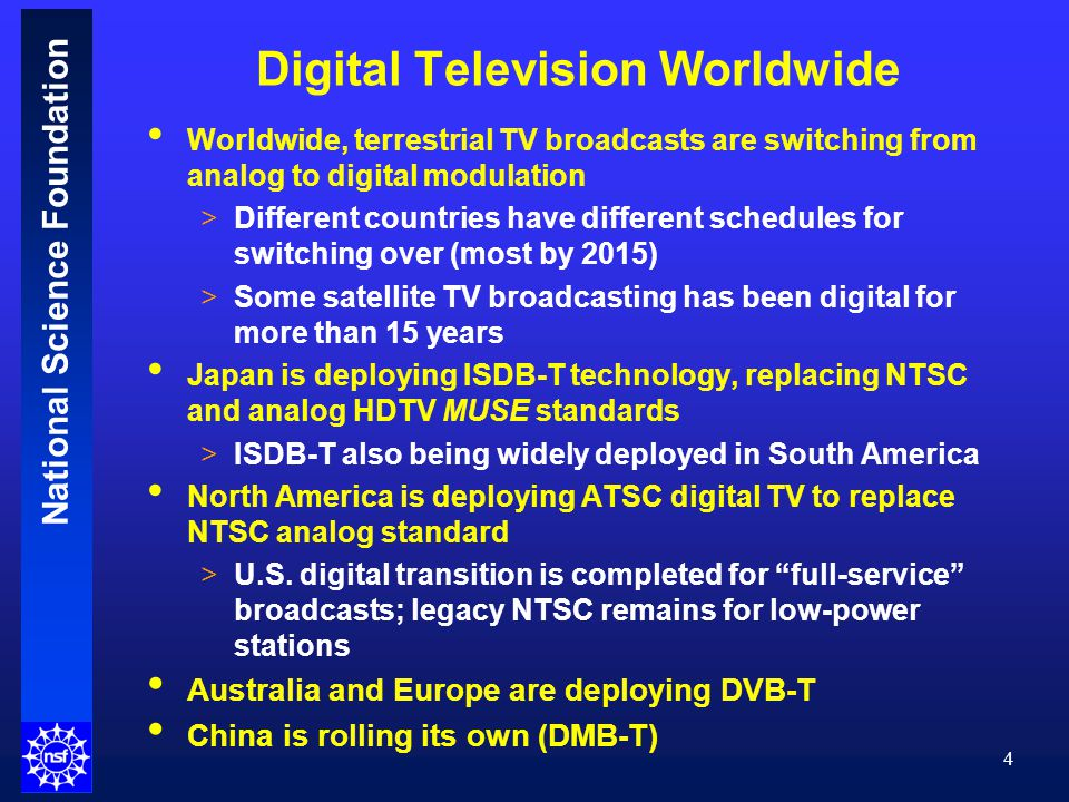 National Science Foundation Digital Television Worldwide Worldwide, terrestrial TV broadcasts are switching from analog to digital modulation >Different countries have different schedules for switching over (most by 2015) >Some satellite TV broadcasting has been digital for more than 15 years Japan is deploying ISDB-T technology, replacing NTSC and analog HDTV MUSE standards >ISDB-T also being widely deployed in South America North America is deploying ATSC digital TV to replace NTSC analog standard >U.S.